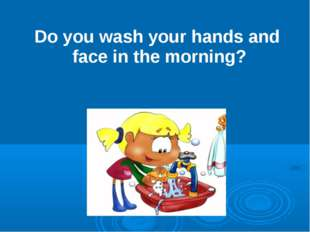 Do you wash your hands and face in the morning?