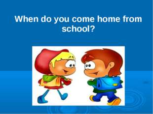 When do you come home from school?