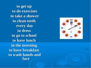 to get up to do exercises to take a shower to clean teeth every day to dress