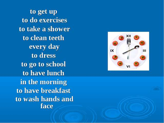 to get up to do exercises to take a shower to clean teeth every day to dress...