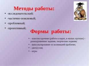 Методы работы: -исследовательский; -частично-поисковый; -проблемный; -проекти