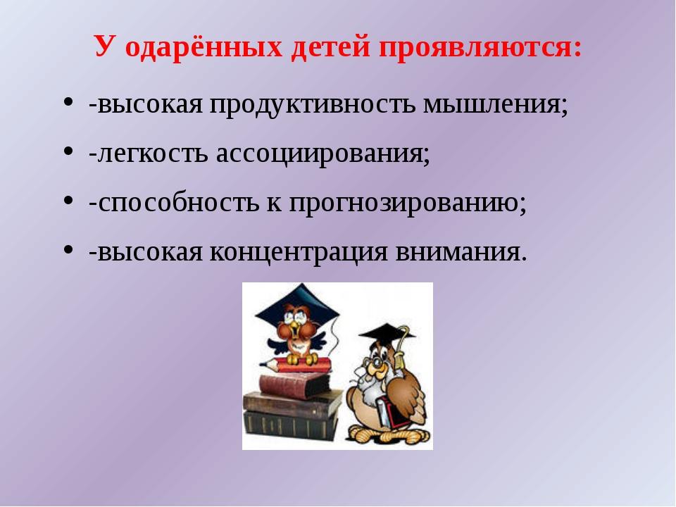 У одарённых детей проявляются: -высокая продуктивность мышления; -легкость ас...