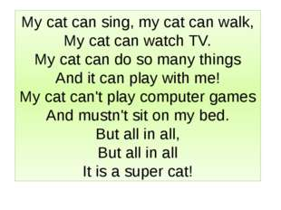 My cat can sing, my cat can walk, My cat can watch TV. My cat can do so many