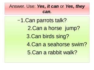 Answer. Use: Yes, it can or Yes, they can. 1.Can parrots talk? 2.Can a horse