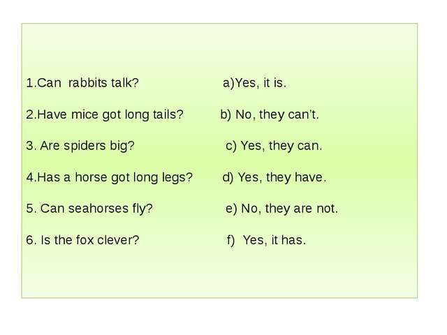 1.Can rabbits talk? a)Yes, it is. 2.Have mice got long tails? b) No, they can...