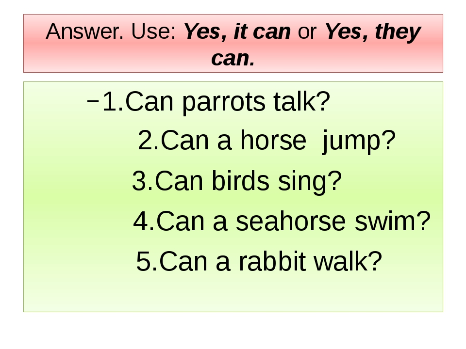 Answer. Use: Yes, it can or Yes, they can. 1.Can parrots talk? 2.Can a horse...