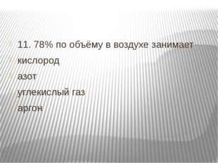 11. 78% по объёму в воздухе занимает кислород азот углекислый газ аргон