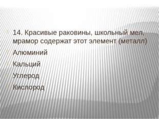 14. Красивые раковины, школьный мел, мрамор содержат этот элемент (металл) А