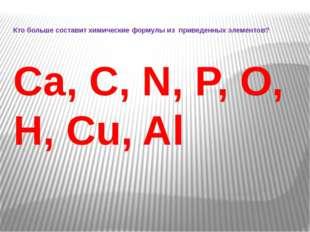 Кто больше составит химические формулы из приведенных элементов? Ca, C, N, P,