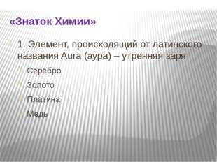 «Знаток Химии» 1. Элемент, происходящий от латинского названия Aura (аура) –