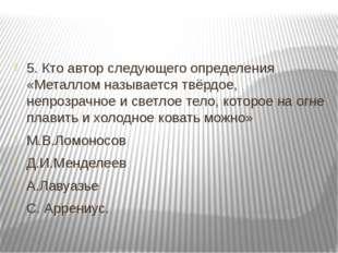 5. Кто автор следующего определения «Металлом называется твёрдое, непрозрачн