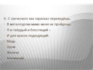 6. С греческого как «краска» переведёшь, В металлургии мимо меня не пройдешь