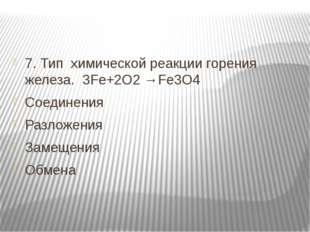 7. Тип химической реакции горения железа. 3Fe+2O2 →Fe3O4 Соединения Разложен