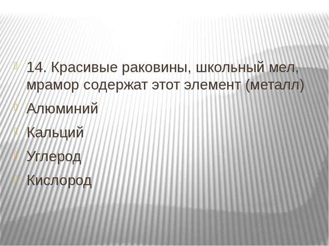 14. Красивые раковины, школьный мел, мрамор содержат этот элемент (металл) А...