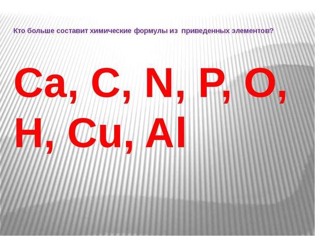 Кто больше составит химические формулы из приведенных элементов? Ca, C, N, P,...