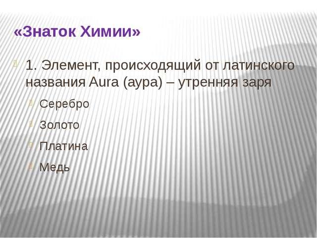 «Знаток Химии» 1. Элемент, происходящий от латинского названия Aura (аура) –...