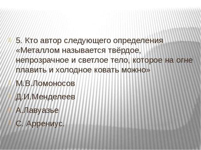 5. Кто автор следующего определения «Металлом называется твёрдое, непрозрачн...