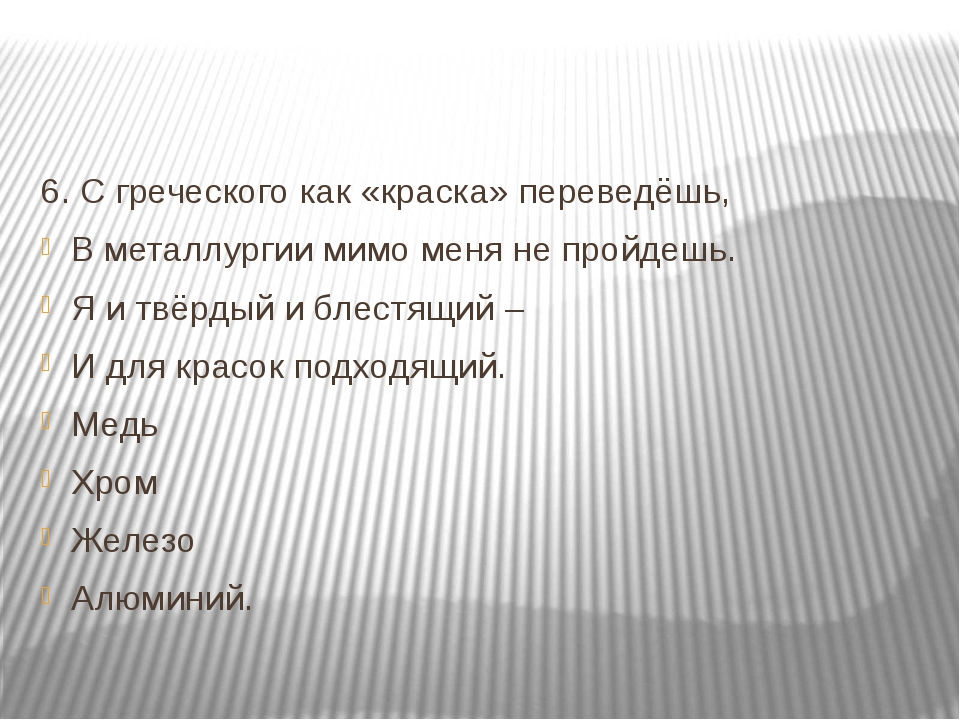 6. С греческого как «краска» переведёшь, В металлургии мимо меня не пройдешь...