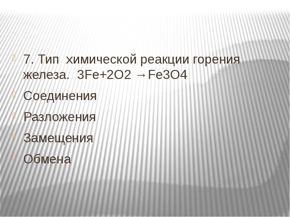 7. Тип химической реакции горения железа. 3Fe+2O2 →Fe3O4 Соединения Разложен...