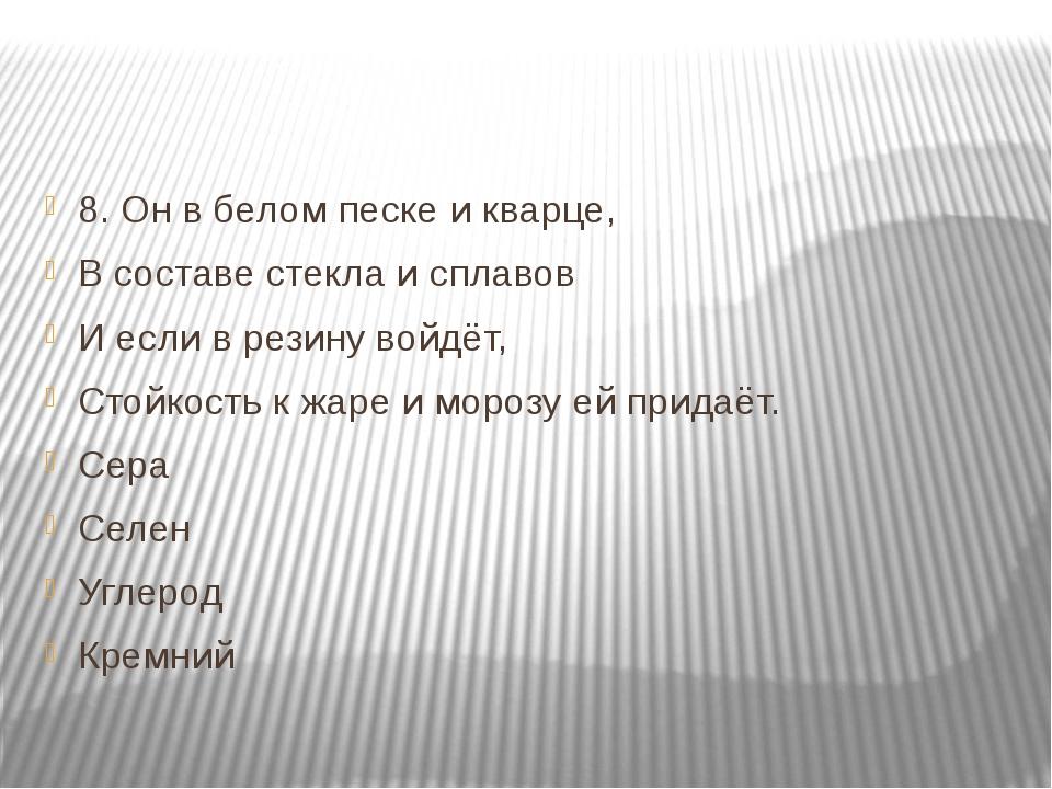 8. Он в белом песке и кварце, В составе стекла и сплавов И если в резину вой...
