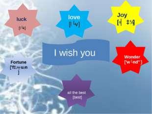 I wish you love [lʌv] Fortune ['fɔːʧuːn] luck Joy [ʤɔɪ] Wonder ['wʌndə] all t