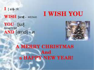 I [ aɪ]– Я WISH [wɪʃ] – ЖЕЛАЮ YOU [juː] - ВАМ/ТЕБЕ I WISH YOU AND [ænd] - и A