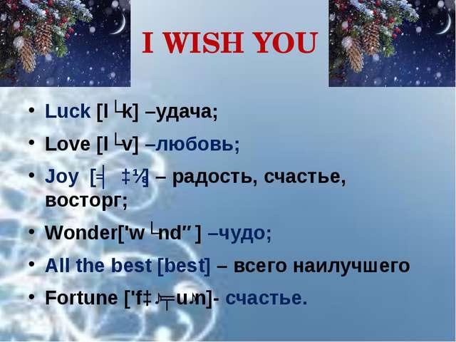 I WISH YOU Luck [lʌk] –удача; Love [lʌv] –любовь; Joy [ʤɔɪ] – радость, счасть...