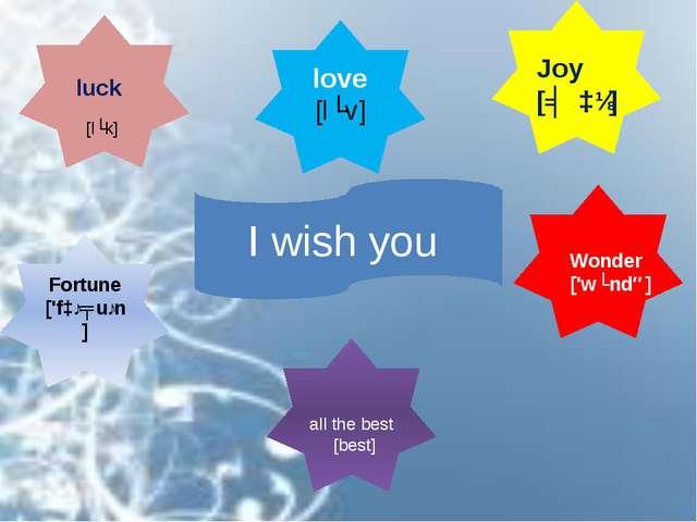 I wish you love [lʌv] Fortune ['fɔːʧuːn] luck Joy [ʤɔɪ] Wonder ['wʌndə] all t...