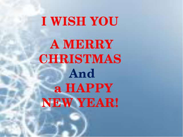 A MERRY CHRISTMAS And a HAPPY NEW YEAR! I WISH YOU