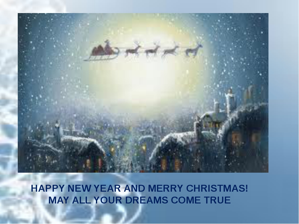 HAPPY NEW YEAR AND MERRY CHRISTMAS! MAY ALL YOUR DREAMS COME TRUE