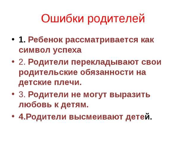 Ошибки родителей 1. Ребенок рассматривается как символ успеха 2. Родители пер...