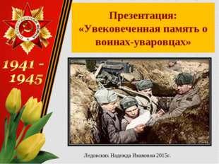 Презентация: «Увековеченная память о воинах-уваровцах» Ледовских Надежда Иван