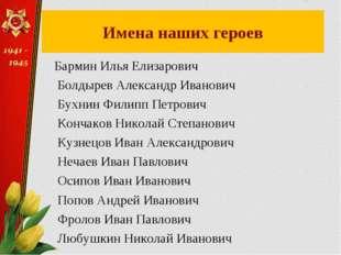 Имена наших героев Бармин Илья Елизарович Болдырев Александр Иванович Бухнин