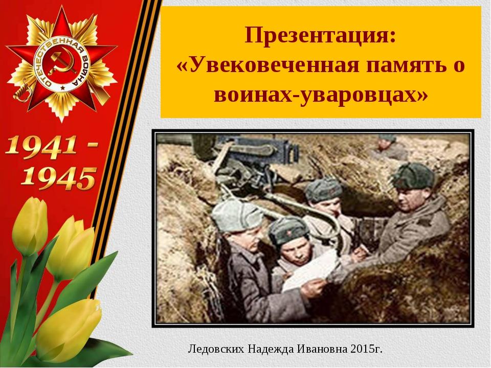 Презентация: «Увековеченная память о воинах-уваровцах» Ледовских Надежда Иван...