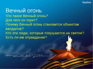 Вечный огонь Что такое Вечный огонь? Для чего он горит? Почему Вечный огонь с