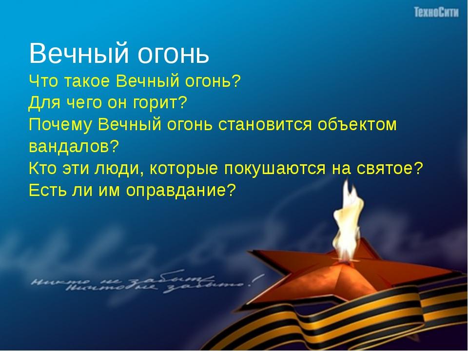 Вечный огонь Что такое Вечный огонь? Для чего он горит? Почему Вечный огонь с...