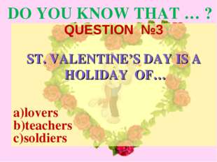 DO YOU KNOW THAT … ? QUESTION №3 ST. VALENTINE'S DAY IS A HOLIDAY OF… a)lover