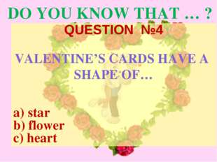 DO YOU KNOW THAT … ? QUESTION №4 VALENTINE'S CARDS HAVE A SHAPE OF… a) star b