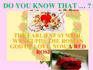 DO YOU KNOW THAT … ? THE EARLIEST SYMBOL WAS CUPID, THE ROMAN GOD OF LOVE. NO