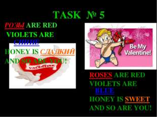 TASK № 5 РОЗЫ ARE RED VIOLETS ARE СИНИЕ HONEY IS СЛАДКИЙ AND SO ARE YOU! ROSE