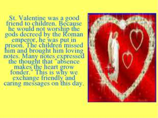 St. Valentine was a good friend to children. Because he would not worship th
