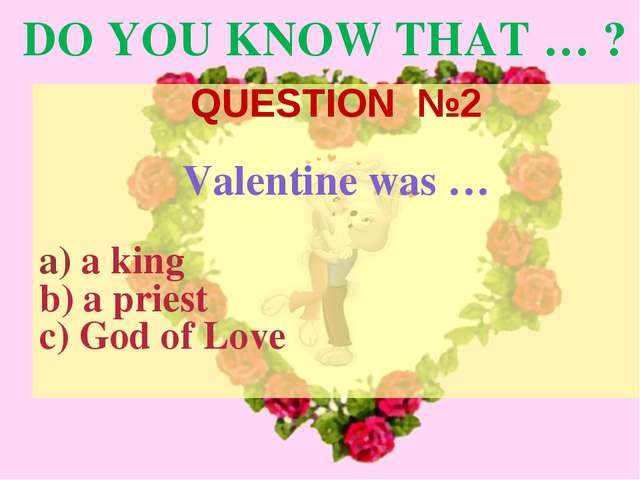 DO YOU KNOW THAT … ? QUESTION №2 Valentine was … a king a priest God of Love
