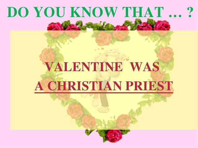 DO YOU KNOW THAT … ? VALENTINE WAS A CHRISTIAN PRIEST