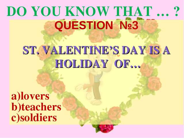 DO YOU KNOW THAT … ? QUESTION №3 ST. VALENTINE'S DAY IS A HOLIDAY OF… a)lover...