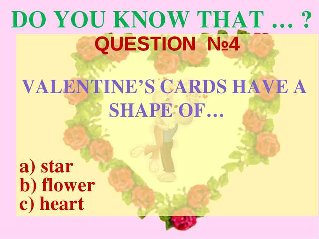 DO YOU KNOW THAT … ? QUESTION №4 VALENTINE'S CARDS HAVE A SHAPE OF… a) star b...