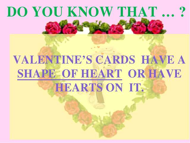 DO YOU KNOW THAT … ? VALENTINE'S CARDS HAVE A SHAPE OF HEART OR HAVE HEARTS O...