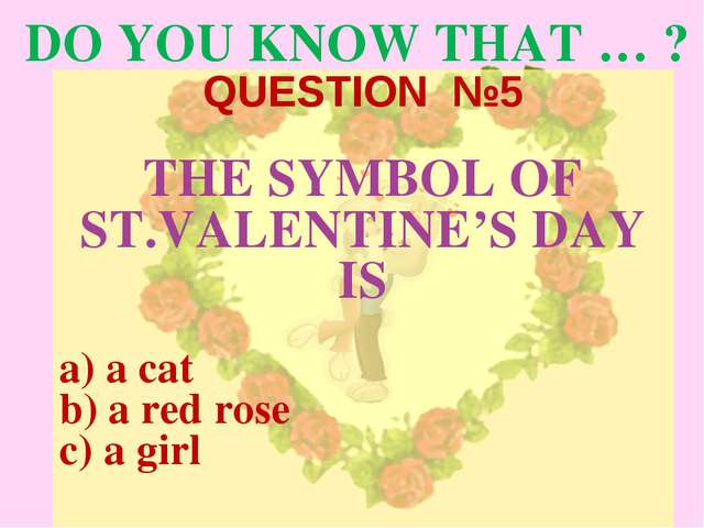 DO YOU KNOW THAT … ? QUESTION №5 THE SYMBOL OF ST.VALENTINE'S DAY IS a cat a...