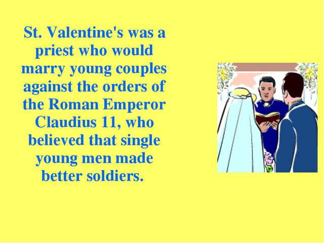 St. Valentine's was a priest who would marry young couples against the order...