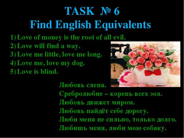 TASK № 6 Find English Equivalents Love of money is the root of all evil. Love...