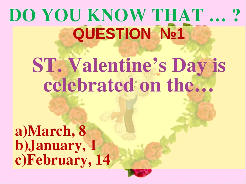 DO YOU KNOW THAT … ? QUESTION №1 ST. Valentine's Day is celebrated on the… a)...